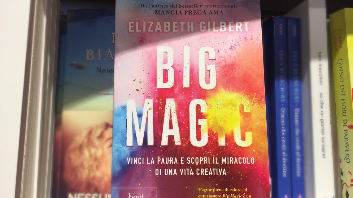 «Big Magic: vinci la paura e scopri il miracolo di una vita creativa», un libro di Elizabeth Gilbert